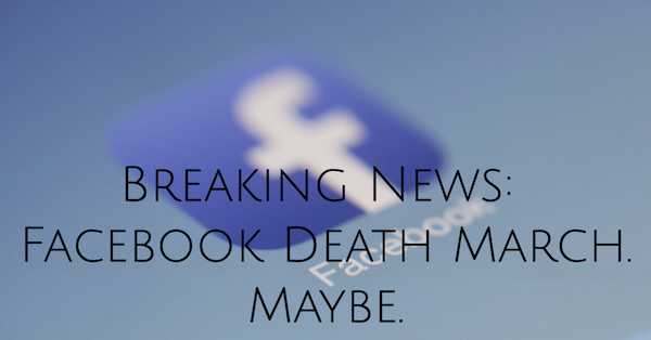 Breaking News: Facebook Death March. Maybe.